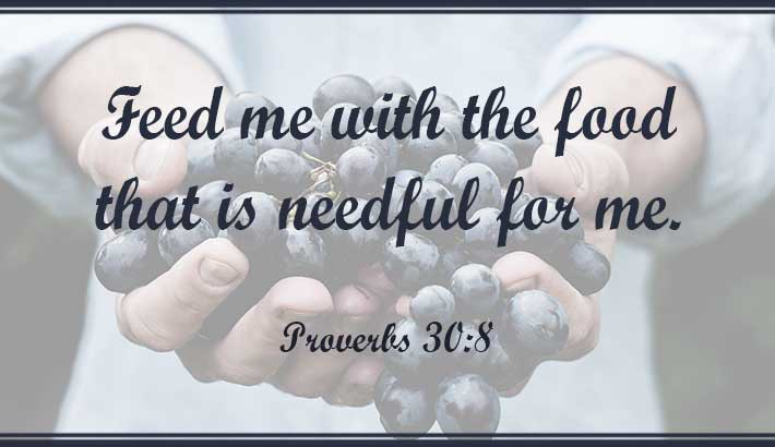 Feed me with what I need - Proverbs 30:8