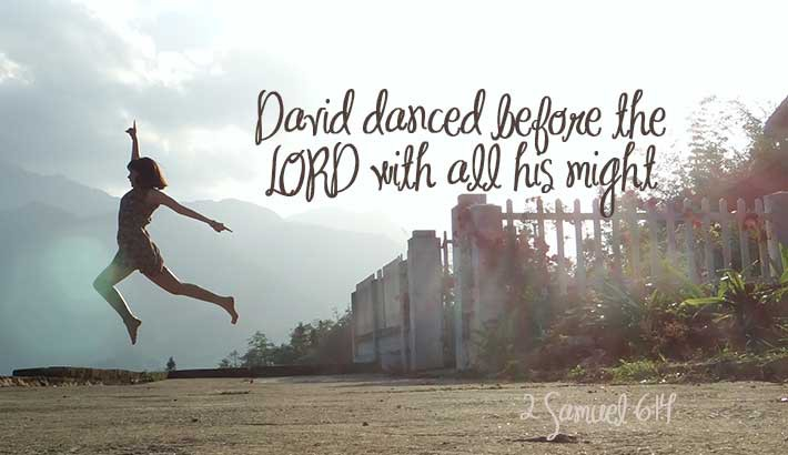 David danced with all his might - 2 Samuel 6:14